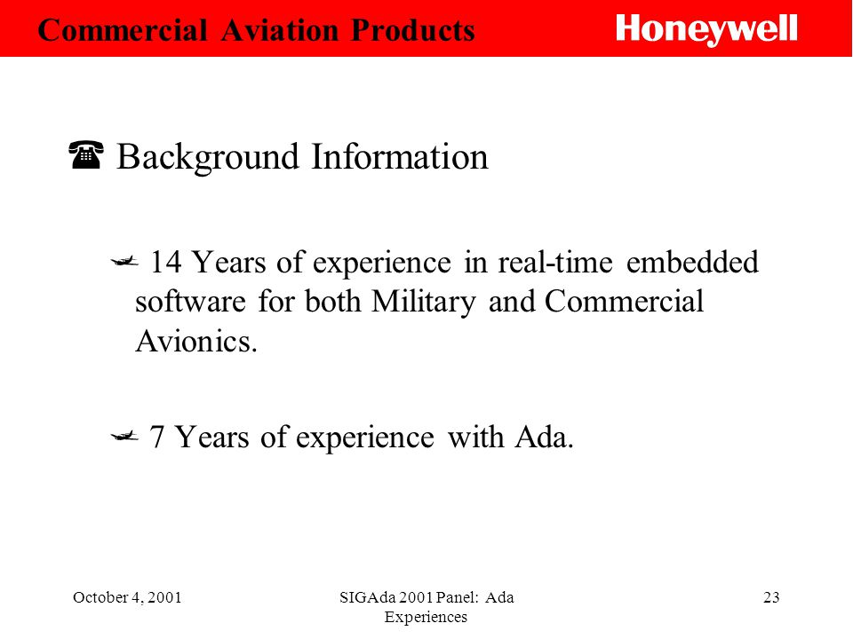October 4, 2001SIGAda 2001 Panel: Ada Experiences 23 ( Background Information 14 Years of experience in real-time embedded software for both Military and Commercial Avionics.