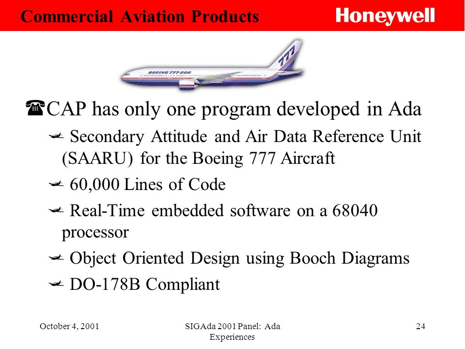 October 4, 2001SIGAda 2001 Panel: Ada Experiences 24 (CAP has only one program developed in Ada Secondary Attitude and Air Data Reference Unit (SAARU) for the Boeing 777 Aircraft 60,000 Lines of Code Real-Time embedded software on a 68040 processor Object Oriented Design using Booch Diagrams DO-178B Compliant Commercial Aviation Products