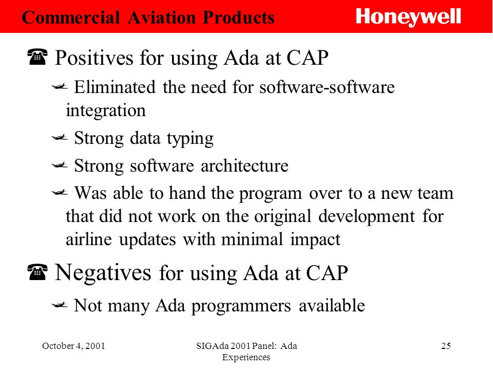 October 4, 2001SIGAda 2001 Panel: Ada Experiences 25 ( Positives for using Ada at CAP Eliminated the need for software-software integration Strong data typing Strong software architecture Was able to hand the program over to a new team that did not work on the original development for airline updates with minimal impact ( Negatives for using Ada at CAP Not many Ada programmers available Commercial Aviation Products