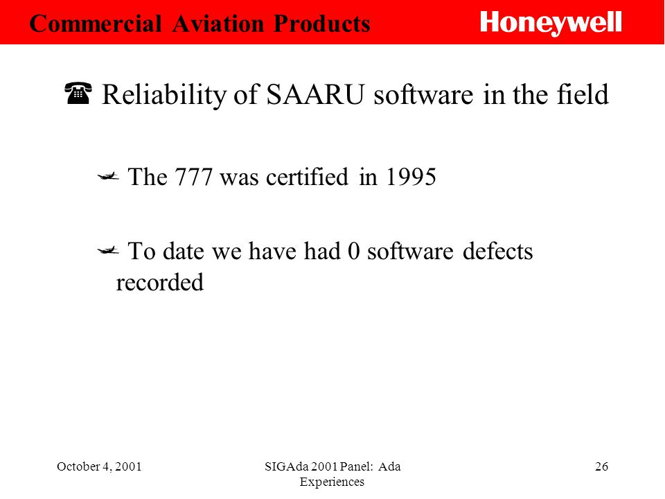 October 4, 2001SIGAda 2001 Panel: Ada Experiences 26 ( Reliability of SAARU software in the field The 777 was certified in 1995 To date we have had 0 software defects recorded Commercial Aviation Products