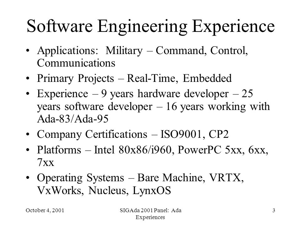 October 4, 2001SIGAda 2001 Panel: Ada Experiences 3 Software Engineering Experience Applications: Military – Command, Control, Communications Primary Projects – Real-Time, Embedded Experience – 9 years hardware developer – 25 years software developer – 16 years working with Ada-83/Ada-95 Company Certifications – ISO9001, CP2 Platforms – Intel 80x86/i960, PowerPC 5xx, 6xx, 7xx Operating Systems – Bare Machine, VRTX, VxWorks, Nucleus, LynxOS