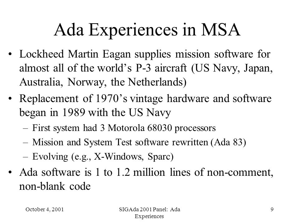 October 4, 2001SIGAda 2001 Panel: Ada Experiences 9 Ada Experiences in MSA Lockheed Martin Eagan supplies mission software for almost all of the worlds P-3 aircraft (US Navy, Japan, Australia, Norway, the Netherlands) Replacement of 1970s vintage hardware and software began in 1989 with the US Navy –First system had 3 Motorola 68030 processors –Mission and System Test software rewritten (Ada 83) –Evolving (e.g., X-Windows, Sparc) Ada software is 1 to 1.2 million lines of non-comment, non-blank code