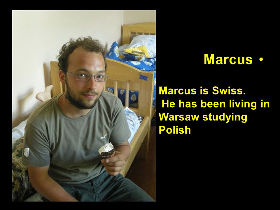 Marcus Marcus is Swiss. He has been living in Warsaw studying Polish