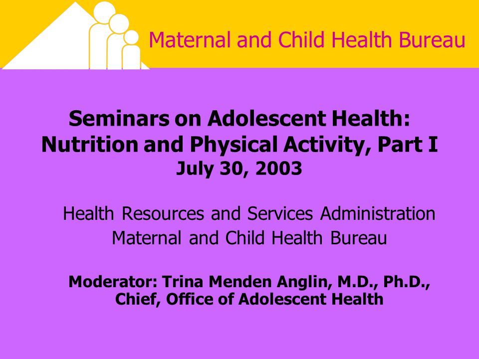 Maternal and Child Health Bureau Seminars on Adolescent Health: Nutrition and Physical Activity, Part I July 30, 2003 Health Resources and Services Administration Maternal and Child Health Bureau Moderator: Trina Menden Anglin, M.D., Ph.D., Chief, Office of Adolescent Health This presentation will probably involve audience discussion, which will create action items.
