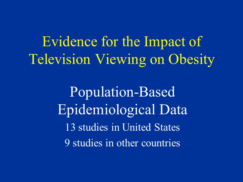 Evidence for the Impact of Television Viewing on Obesity Population-Based Epidemiological Data 13 studies in United States 9 studies in other countries