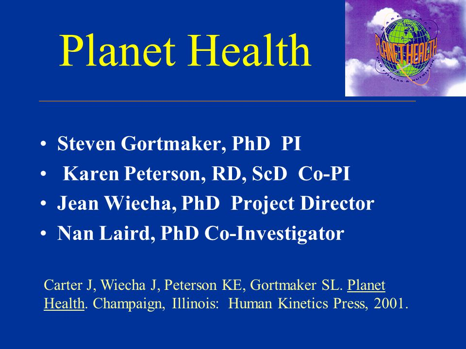 Planet Health Steven Gortmaker, PhD PI Karen Peterson, RD, ScD Co-PI Jean Wiecha, PhD Project Director Nan Laird, PhD Co-Investigator Carter J, Wiecha J, Peterson KE, Gortmaker SL.