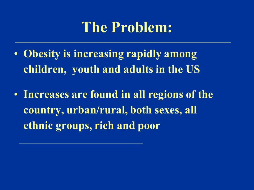 The Problem: Obesity is increasing rapidly among children, youth and adults in the US Increases are found in all regions of the country, urban/rural, both sexes, all ethnic groups, rich and poor