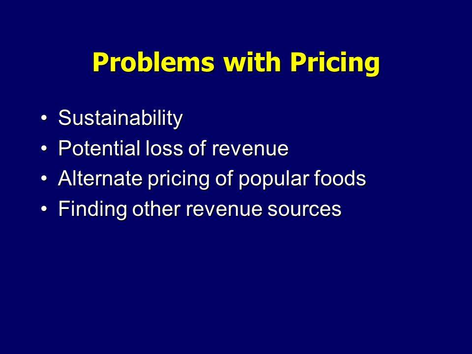 Problems with Pricing SustainabilitySustainability Potential loss of revenuePotential loss of revenue Alternate pricing of popular foodsAlternate pricing of popular foods Finding other revenue sourcesFinding other revenue sources