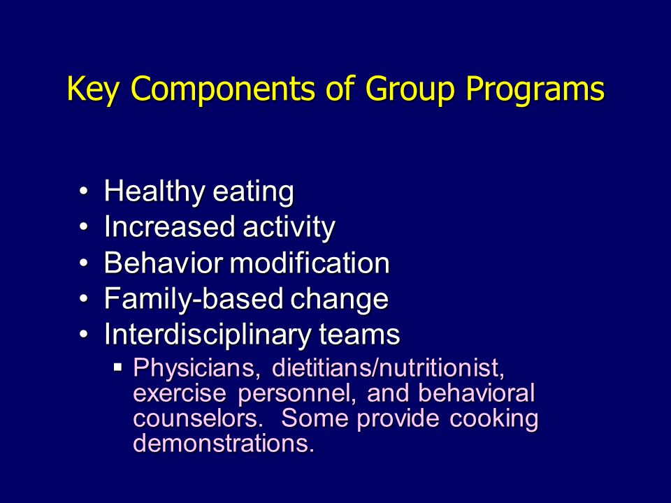 Key Components of Group Programs Healthy eatingHealthy eating Increased activityIncreased activity Behavior modificationBehavior modification Family-based changeFamily-based change Interdisciplinary teamsInterdisciplinary teams Physicians, dietitians/nutritionist, exercise personnel, and behavioral counselors.