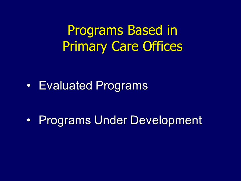 Programs Based in Primary Care Offices Evaluated ProgramsEvaluated Programs Programs Under DevelopmentPrograms Under Development