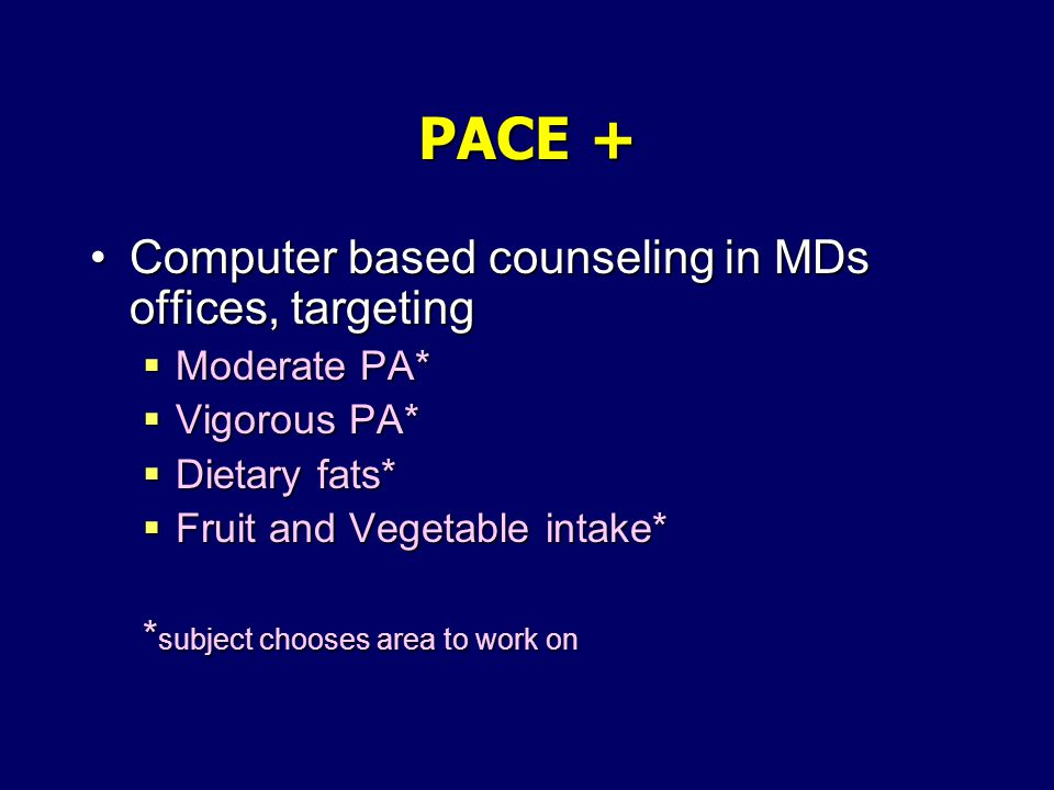 PACE + Computer based counseling in MDs offices, targetingComputer based counseling in MDs offices, targeting Moderate PA* Moderate PA* Vigorous PA* Vigorous PA* Dietary fats* Dietary fats* Fruit and Vegetable intake* Fruit and Vegetable intake* * subject chooses area to work on