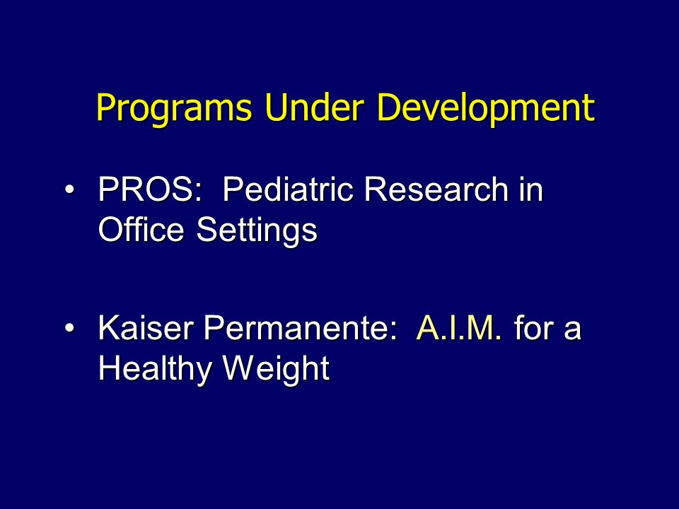 Programs Under Development PROS: Pediatric Research in Office SettingsPROS: Pediatric Research in Office Settings Kaiser Permanente: A.I.M.