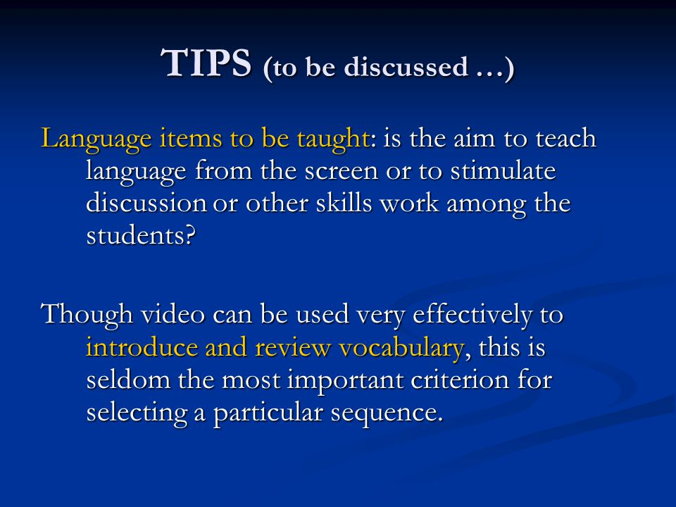 TIPS (to be discussed …) Language items to be taught: is the aim to teach language from the screen or to stimulate discussion or other skills work among the students.