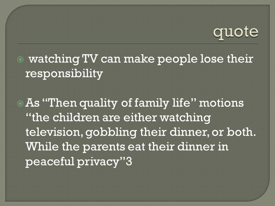 watching TV can make people lose their responsibility As Then quality of family life motions the children are either watching television, gobbling their dinner, or both.