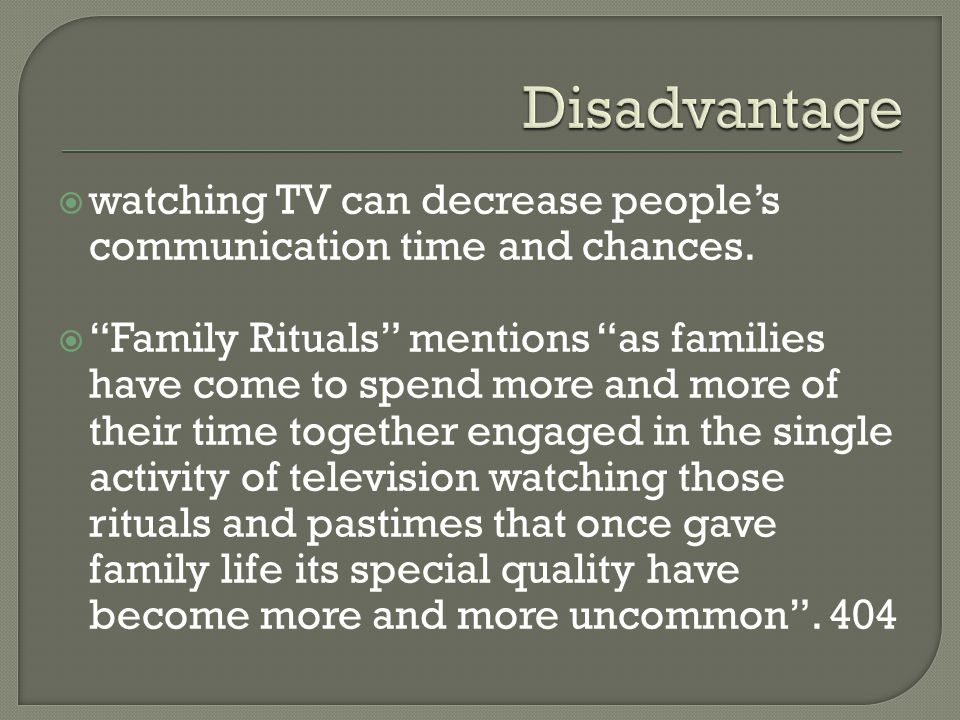 watching TV can decrease peoples communication time and chances. Family Rituals mentions as families have come to spend more and more of their time to