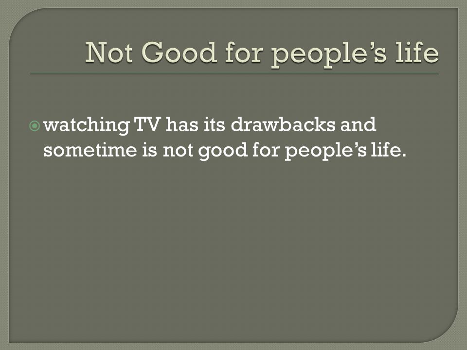 watching TV has its drawbacks and sometime is not good for peoples life.