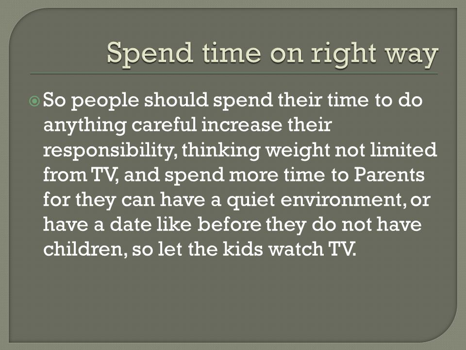 So people should spend their time to do anything careful increase their responsibility, thinking weight not limited from TV, and spend more time to Parents for they can have a quiet environment, or have a date like before they do not have children, so let the kids watch TV.