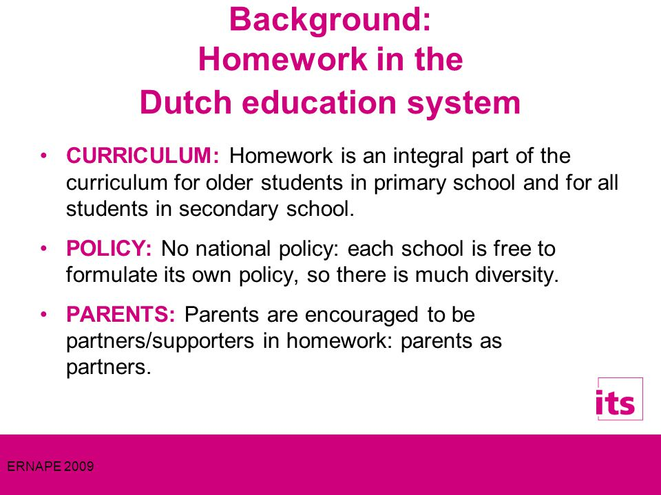 ERNAPE 2009 Background: Homework in the Dutch education system CURRICULUM: Homework is an integral part of the curriculum for older students in primary school and for all students in secondary school.