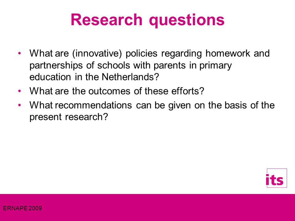 ERNAPE 2009 Research questions What are (innovative) policies regarding homework and partnerships of schools with parents in primary education in the Netherlands.
