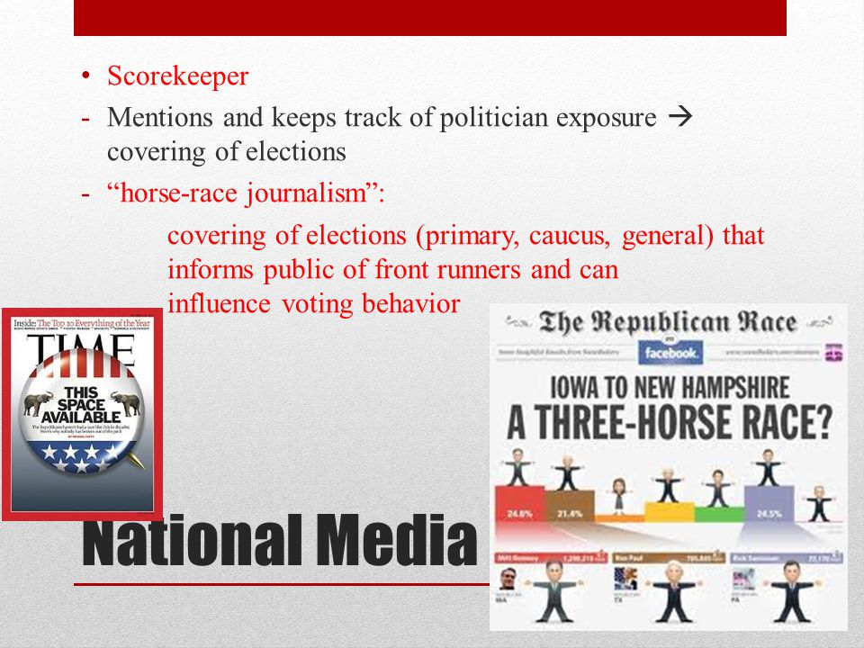 National Media Scorekeeper -Mentions and keeps track of politician exposure covering of elections -horse-race journalism: covering of elections (primary, caucus, general) that informs public of front runners and can influence voting behavior
