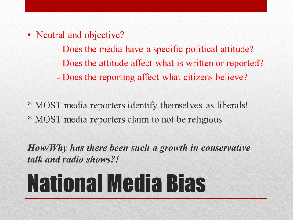 National Media Bias Neutral and objective. - Does the media have a specific political attitude.