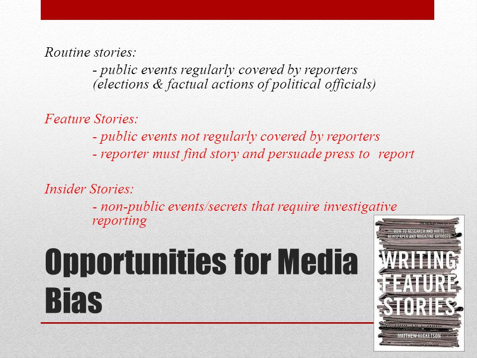 Opportunities for Media Bias Routine stories: - public events regularly covered by reporters (elections & factual actions of political officials) Feature Stories: - public events not regularly covered by reporters - reporter must find story and persuade press to report Insider Stories: - non-public events/secrets that require investigative reporting