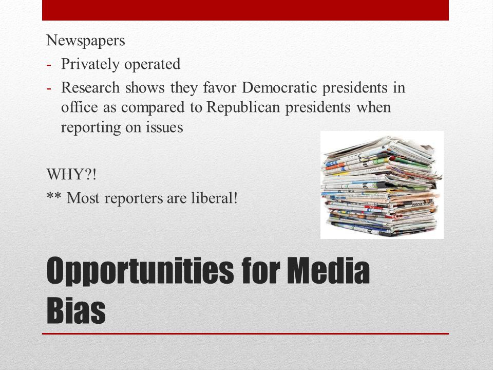 Opportunities for Media Bias Newspapers -Privately operated -Research shows they favor Democratic presidents in office as compared to Republican presidents when reporting on issues WHY .