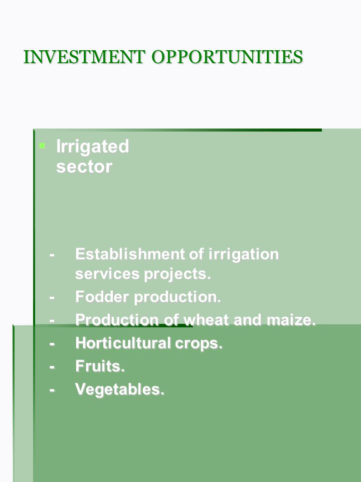 INVESTMENT OPPORTUNITIES Irrigated sector Irrigated sector -Establishment of irrigation services projects. -Fodder production. -Production of wheat an
