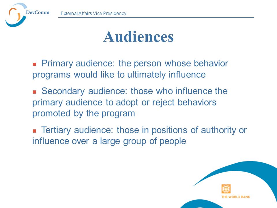 External Affairs Vice Presidency Audiences n Primary audience: the person whose behavior programs would like to ultimately influence n Secondary audience: those who influence the primary audience to adopt or reject behaviors promoted by the program n Tertiary audience: those in positions of authority or influence over a large group of people