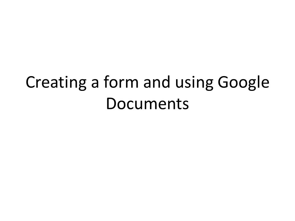 Creating a form and using Google Documents