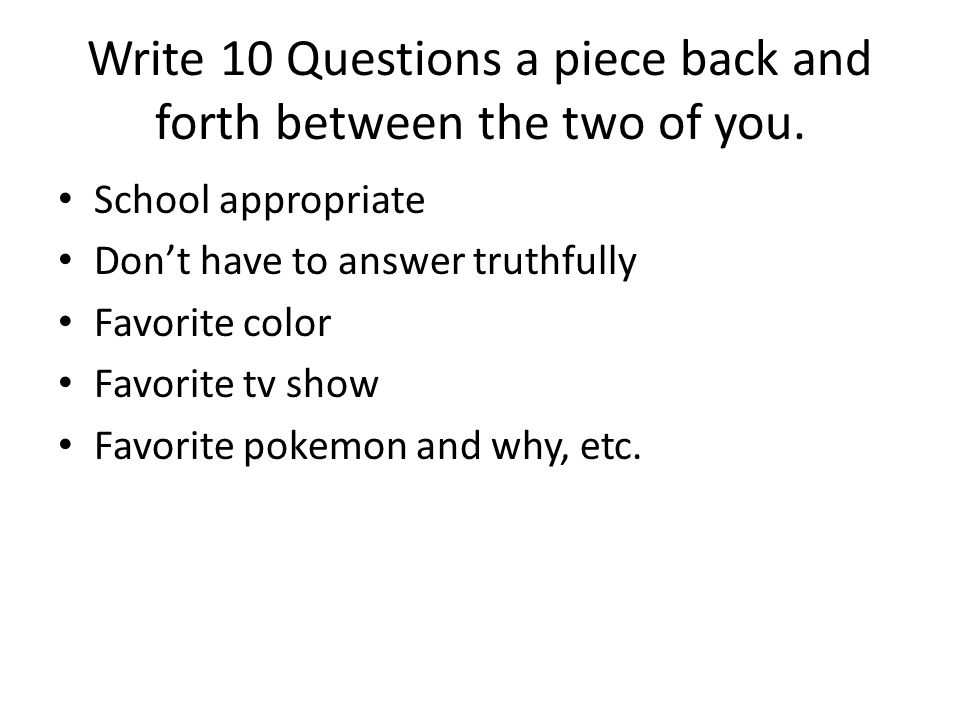 Write 10 Questions a piece back and forth between the two of you.