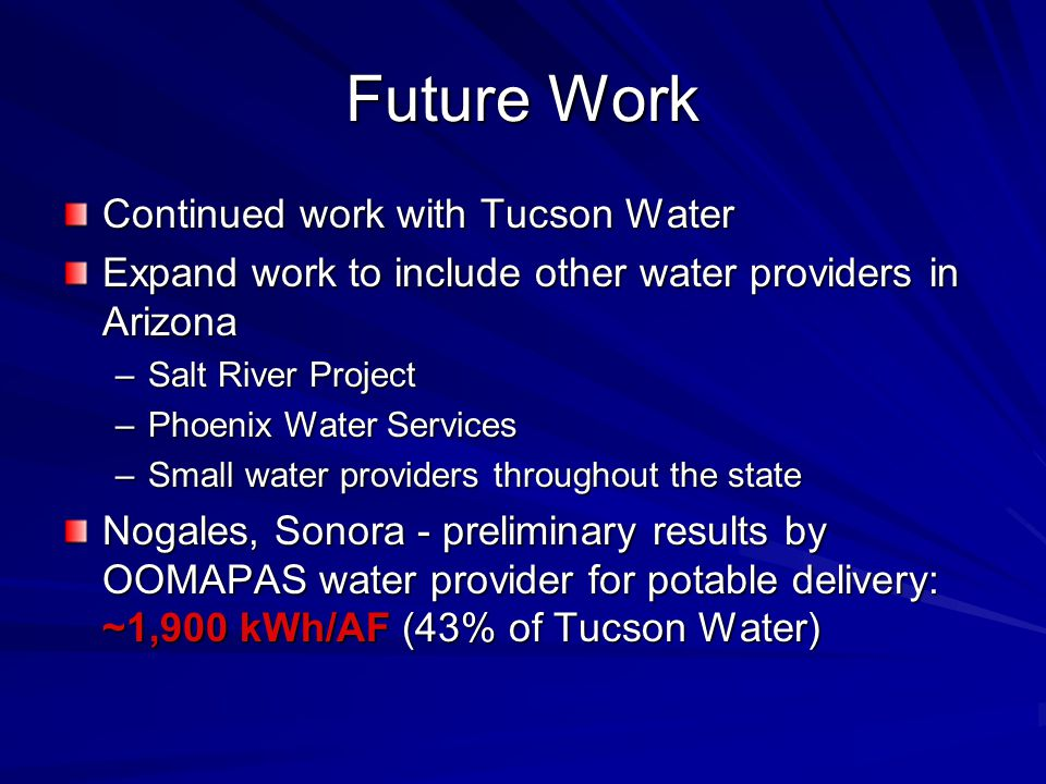 Future Work Continued work with Tucson Water Expand work to include other water providers in Arizona –Salt River Project –Phoenix Water Services –Small water providers throughout the state Nogales, Sonora - preliminary results by OOMAPAS water provider for potable delivery: ~1,900 kWh/AF (43% of Tucson Water)