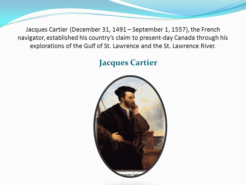 Jacques Cartier (December 31, 1491 – September 1, 1557), the French navigator, established his countrys claim to present-day Canada through his explorations of the Gulf of St.