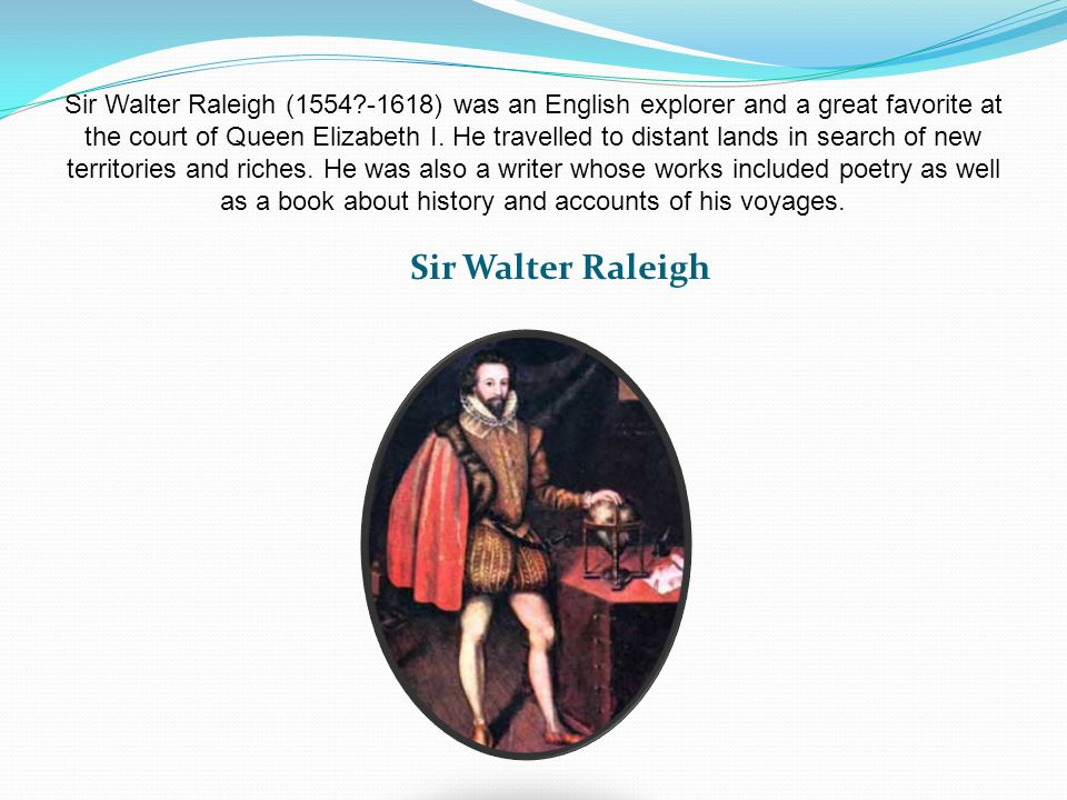 Sir Walter Raleigh (1554?-1618) was an English explorer and a great favorite at the court of Queen Elizabeth I.