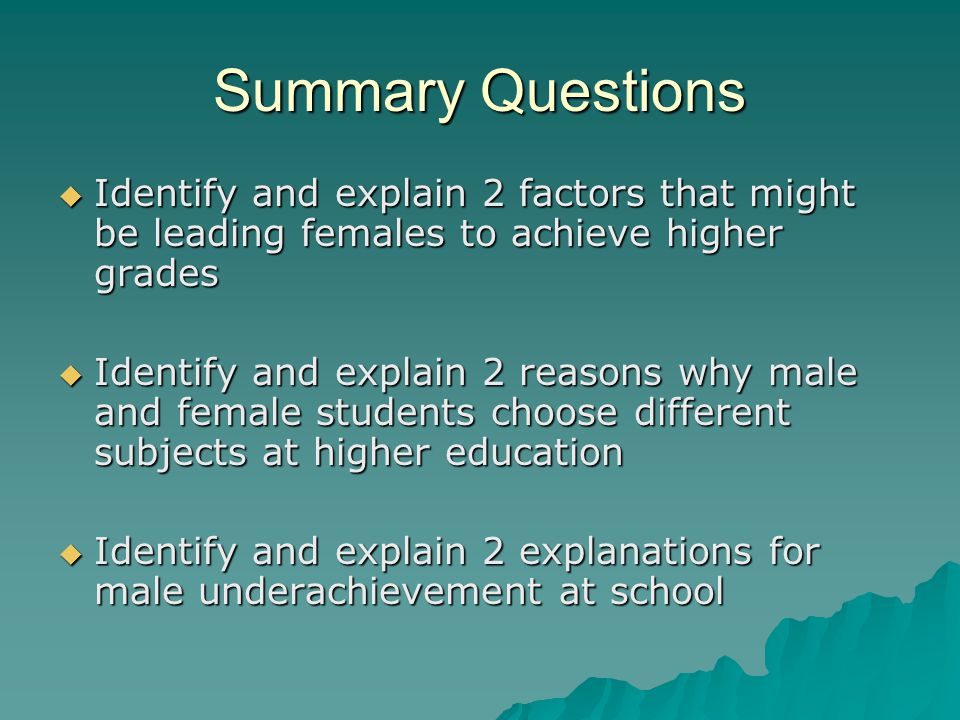 Summary Questions Identify and explain 2 factors that might be leading females to achieve higher grades Identify and explain 2 factors that might be leading females to achieve higher grades Identify and explain 2 reasons why male and female students choose different subjects at higher education Identify and explain 2 reasons why male and female students choose different subjects at higher education Identify and explain 2 explanations for male underachievement at school Identify and explain 2 explanations for male underachievement at school