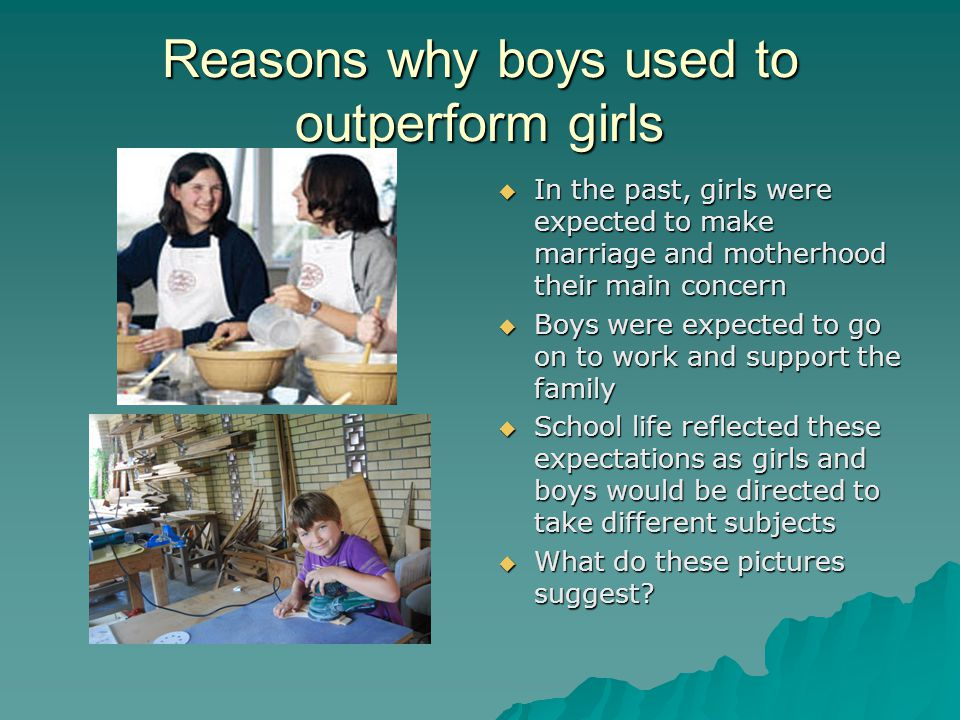 Reasons why boys used to outperform girls In the past, girls were expected to make marriage and motherhood their main concern In the past, girls were expected to make marriage and motherhood their main concern Boys were expected to go on to work and support the family Boys were expected to go on to work and support the family School life reflected these expectations as girls and boys would be directed to take different subjects School life reflected these expectations as girls and boys would be directed to take different subjects What do these pictures suggest.
