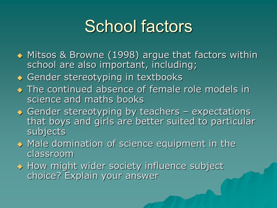 School factors Mitsos & Browne (1998) argue that factors within school are also important, including; Mitsos & Browne (1998) argue that factors within