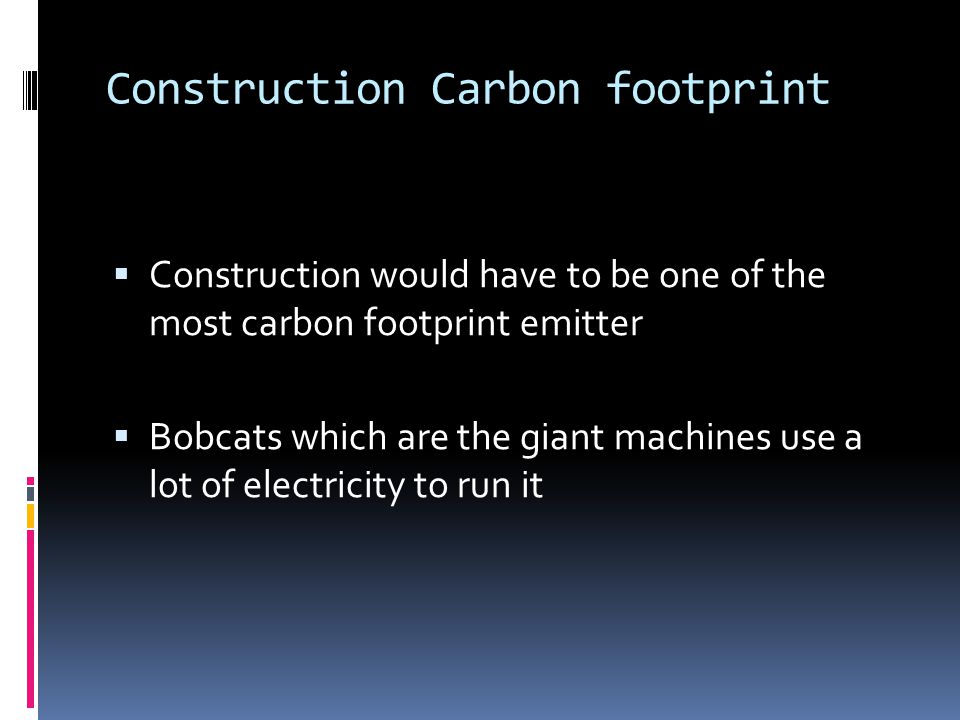 Construction Carbon footprint Construction would have to be one of the most carbon footprint emitter Bobcats which are the giant machines use a lot of