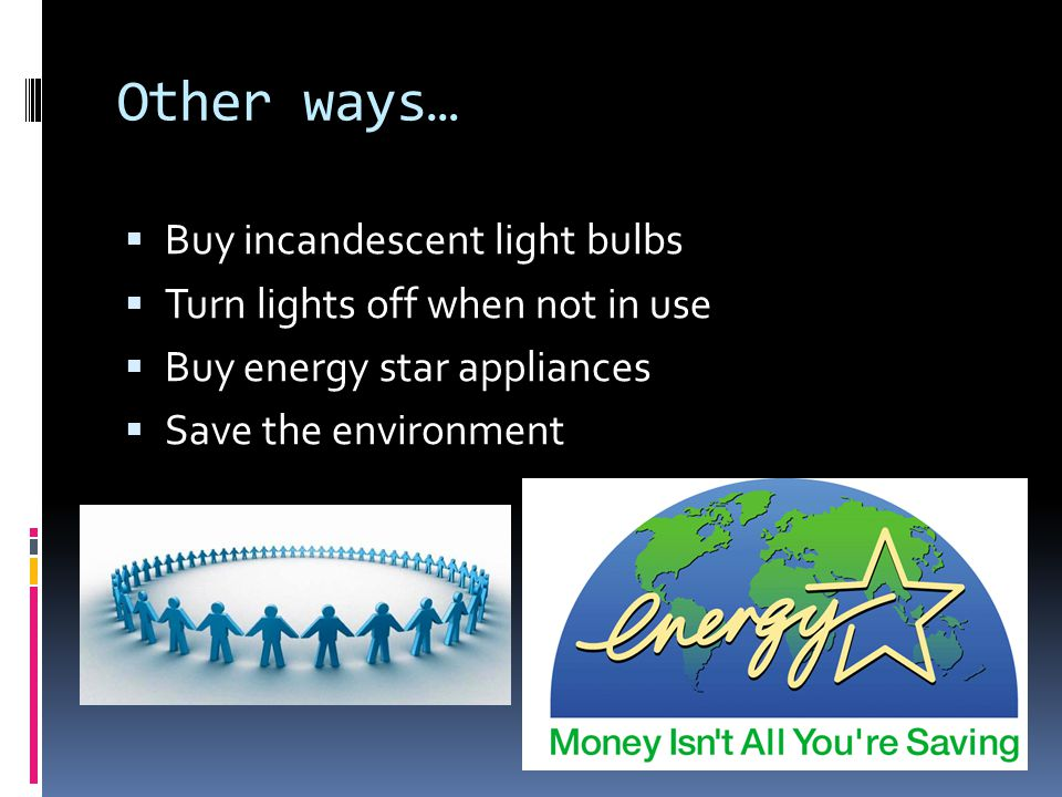 Other ways… Buy incandescent light bulbs Turn lights off when not in use Buy energy star appliances Save the environment