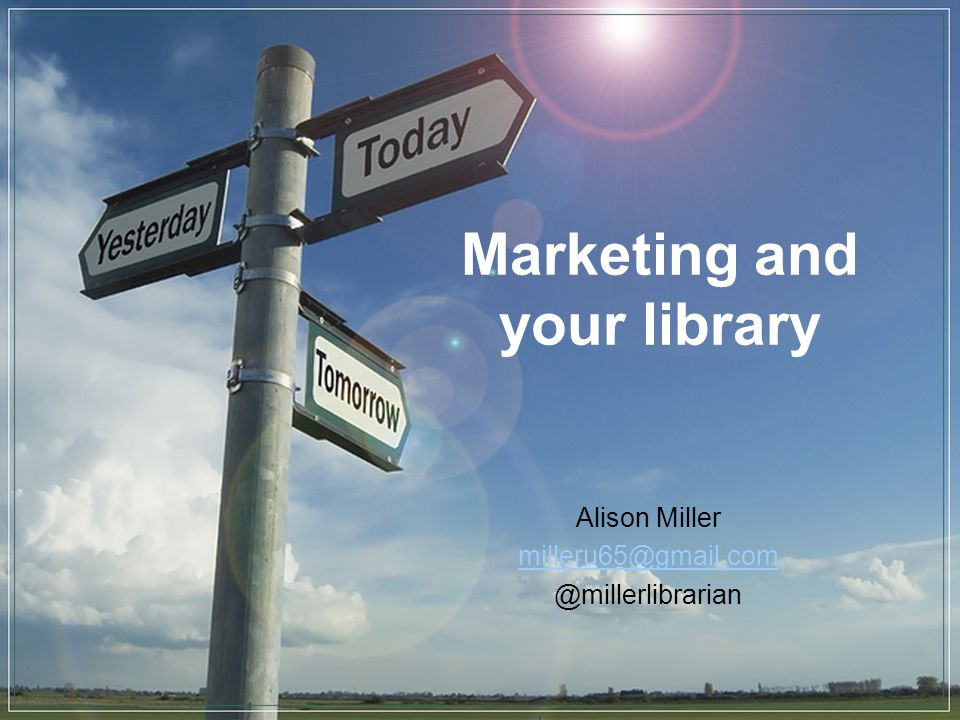Marketing and your library Alison Miller milleru65@gmail.com @millerlibrarian