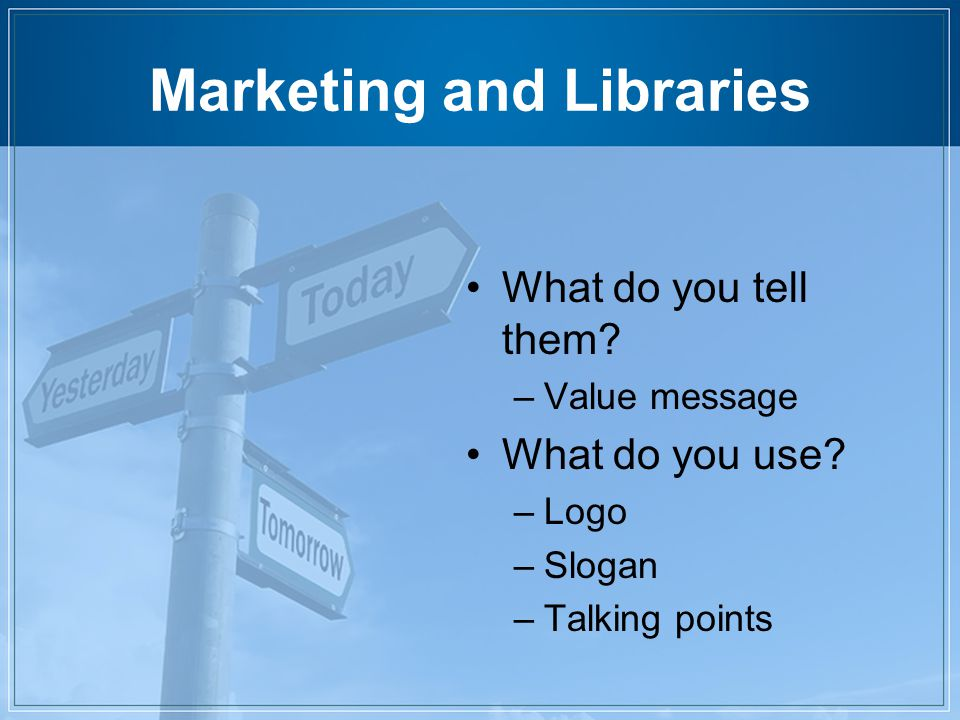 Marketing and Libraries What do you tell them. –Value message What do you use.
