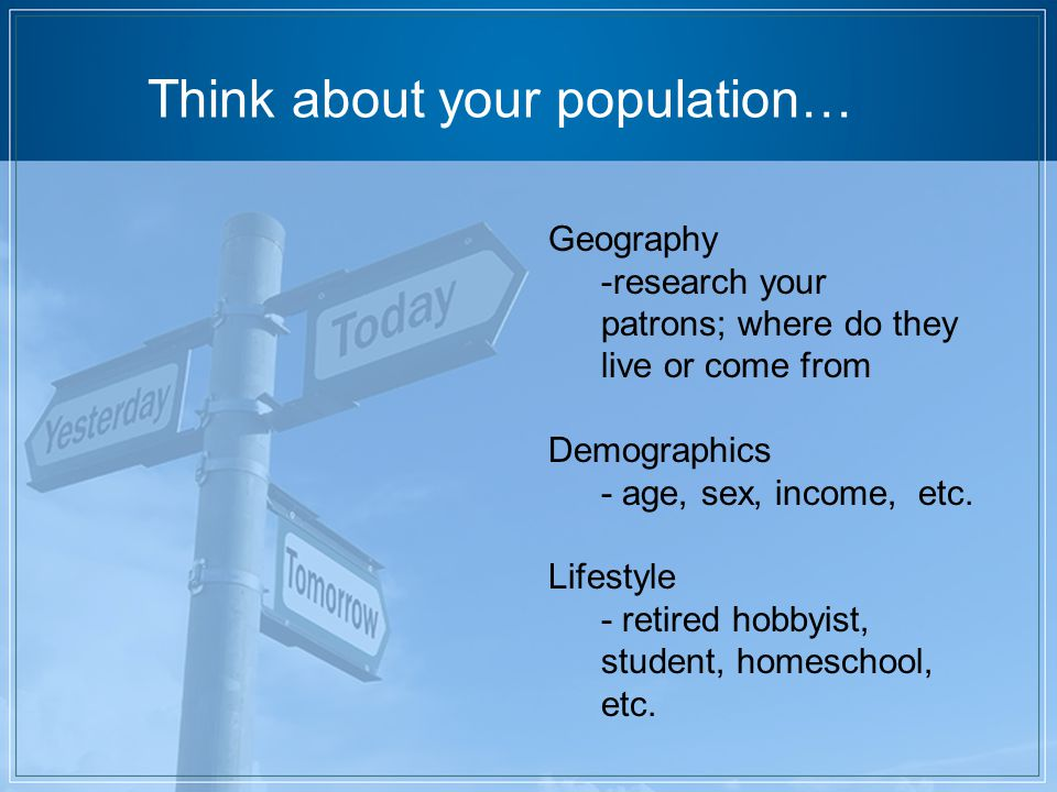 Think about your population… Geography -research your patrons; where do they live or come from Demographics - age, sex, income, etc.