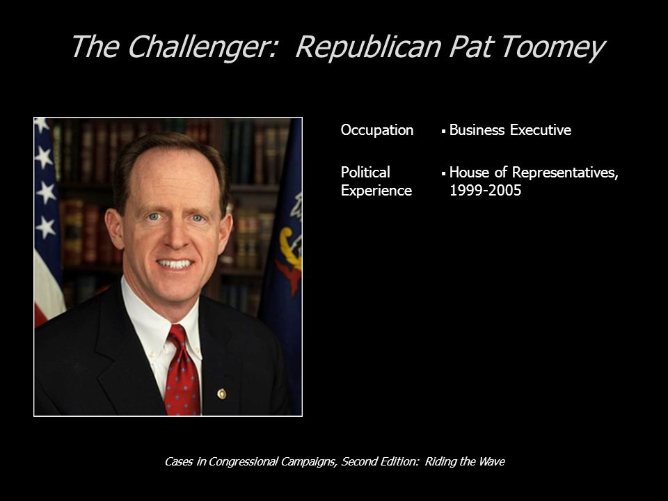 Cases in Congressional Campaigns, Second Edition: Riding the Wave The Challenger: Republican Pat Toomey Occupation Business Executive Political Experience House of Representatives,