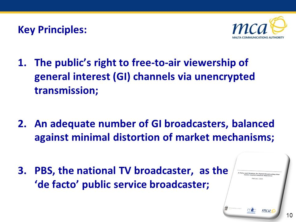 Key Principles: 1.The publics right to free-to-air viewership of general interest (GI) channels via unencrypted transmission; 2.An adequate number of GI broadcasters, balanced against minimal distortion of market mechanisms; 3.PBS, the national TV broadcaster, as the de facto public service broadcaster; 10