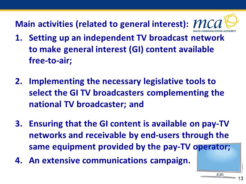 Main activities (related to general interest): 1.Setting up an independent TV broadcast network to make general interest (GI) content available free-to-air; 2.Implementing the necessary legislative tools to select the GI TV broadcasters complementing the national TV broadcaster; and 3.Ensuring that the GI content is available on pay-TV networks and receivable by end-users through the same equipment provided by the pay-TV operator; 4.An extensive communications campaign.