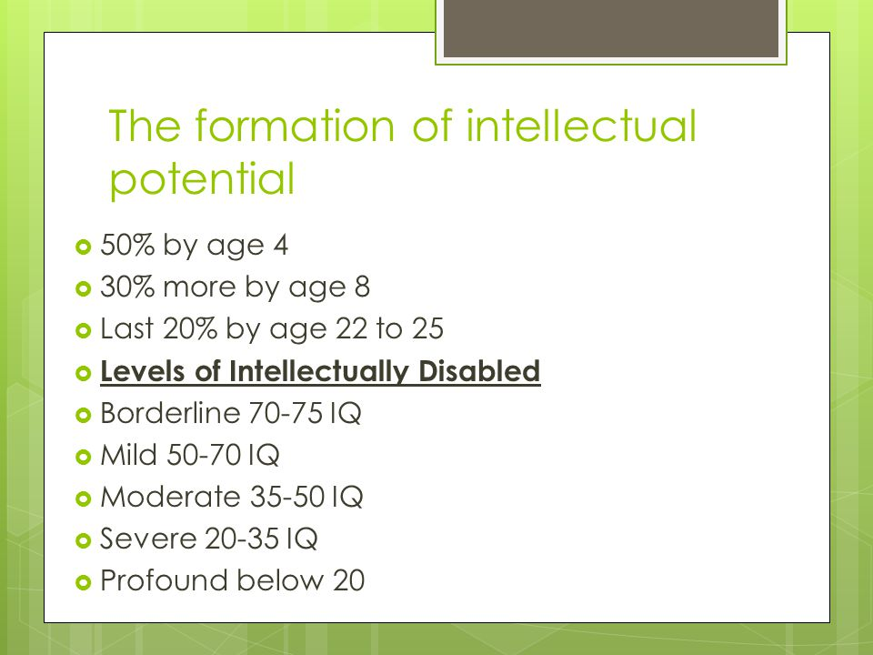 The formation of intellectual potential 50% by age 4 30% more by age 8 Last 20% by age 22 to 25 Levels of Intellectually Disabled Borderline 70-75 IQ Mild 50-70 IQ Moderate 35-50 IQ Severe 20-35 IQ Profound below 20