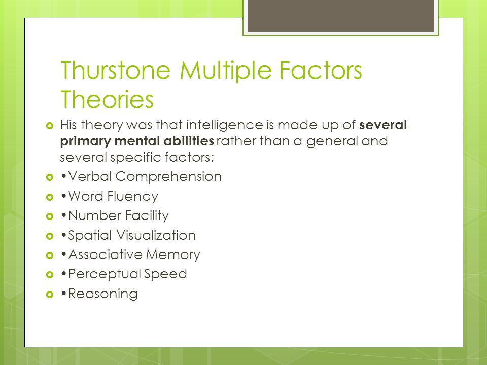 Thurstone Multiple Factors Theories His theory was that intelligence is made up of several primary mental abilities rather than a general and several specific factors: Verbal Comprehension Word Fluency Number Facility Spatial Visualization Associative Memory Perceptual Speed Reasoning