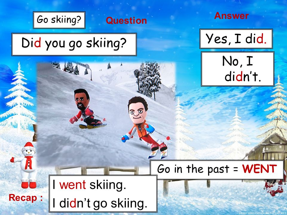 Go skiing. Go in the past = WENT Did you go skiing.