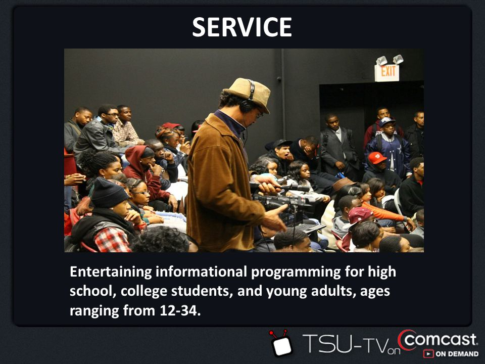 SERVICE Entertainment and Educational Programming PRICE Comcast subscription packages ADVERTISING Market through a diverse range of media channels and distribution DISTRIBUTION COMCAST IXFINITY/ONDEMAND GET LOCAL TSU-TV Youth and Young Adult Audiences in the Greater Houston area