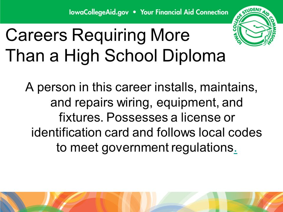 Careers Requiring More Than a High School Diploma A person in this career installs, maintains, and repairs wiring, equipment, and fixtures.